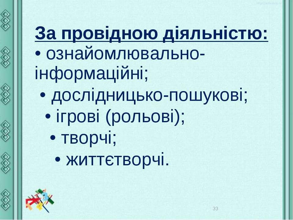 * За провідною діяльністю: • ознайомлювально-інформаційні; • дослідницько-пош...