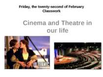 Friday, the twenty-second of February Classwork Cinema and Theatre in our life