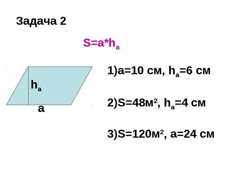 S=a*ha a=10 см, ha=6 см S=48м2, ha=4 см S=120м2, a=24 см Задача 2