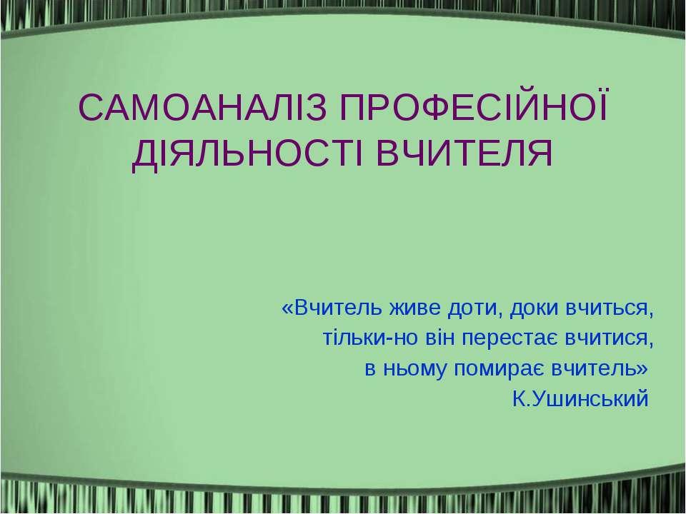 САМОАНАЛІЗ ПРОФЕСІЙНОЇ ДІЯЛЬНОСТІ ВЧИТЕЛЯ «Вчитель живе доти, доки вчиться, т...