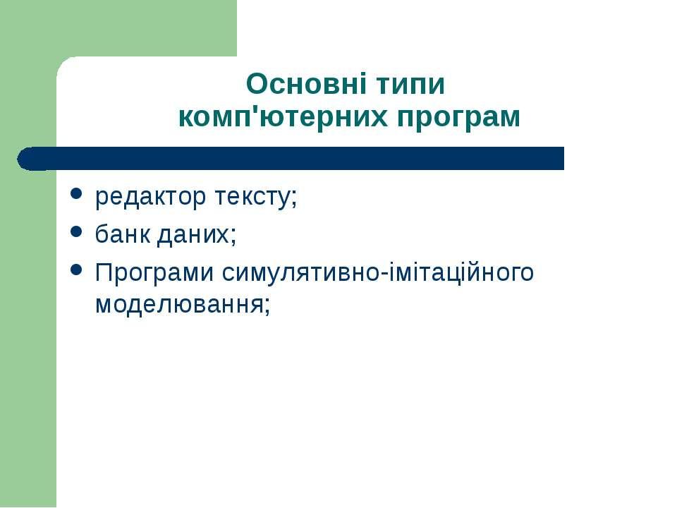 Основні типи комп'ютерних програм редактор тексту; банк даних; Програми симул...