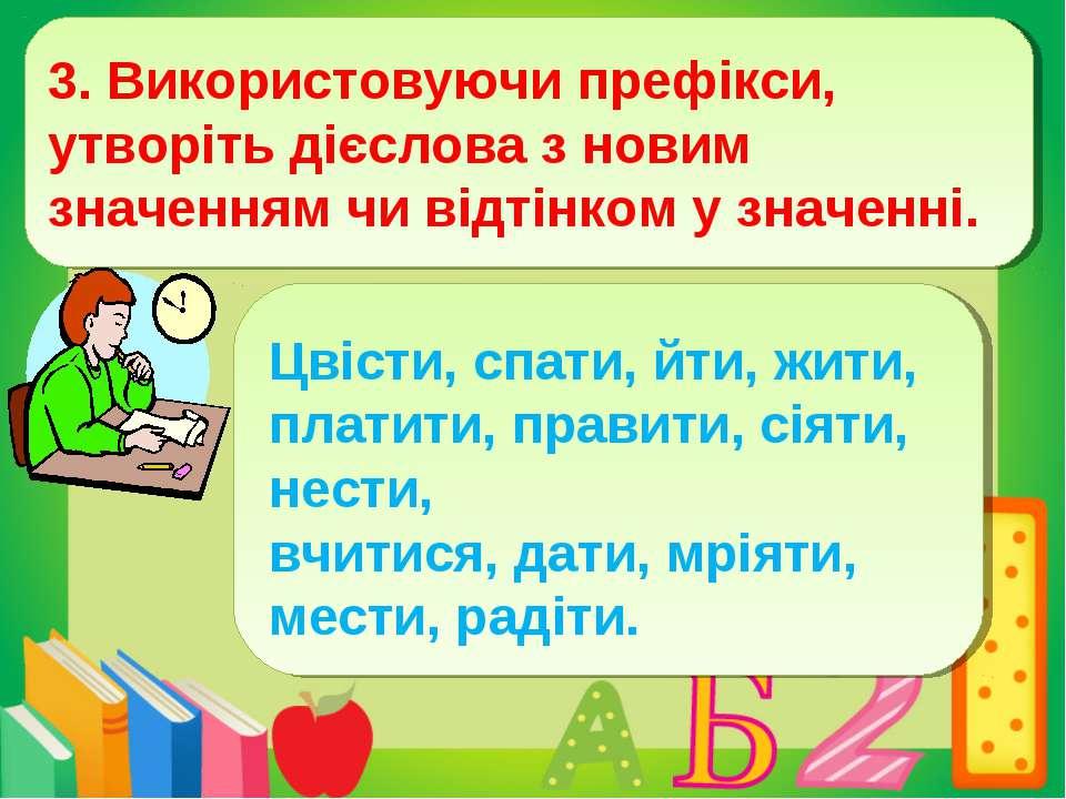 3. Використовуючи префікси, утворіть дієслова з новим значенням чи відтінком ...