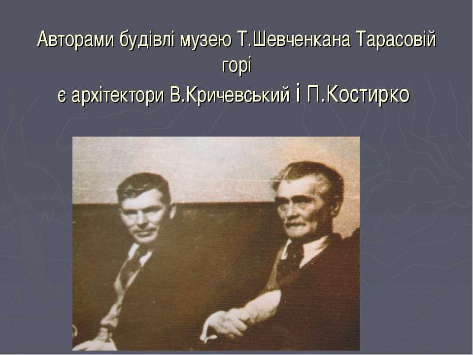 Авторами будівлі музею Т.Шевченкана Тарасовій горі є архітектори В.Кричевськи...