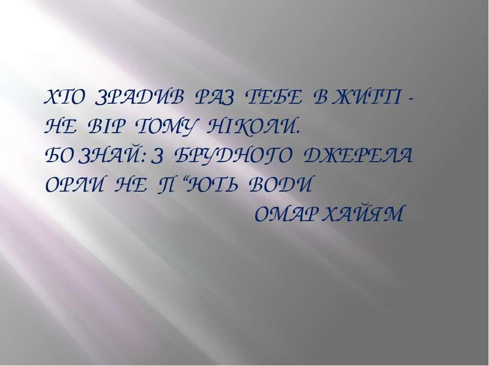 ХТО ЗРАДИВ РАЗ ТЕБЕ В ЖИТТІ - НЕ ВІР ТОМУ НІКОЛИ. БО ЗНАЙ: З БРУДНОГО ДЖЕРЕЛА...