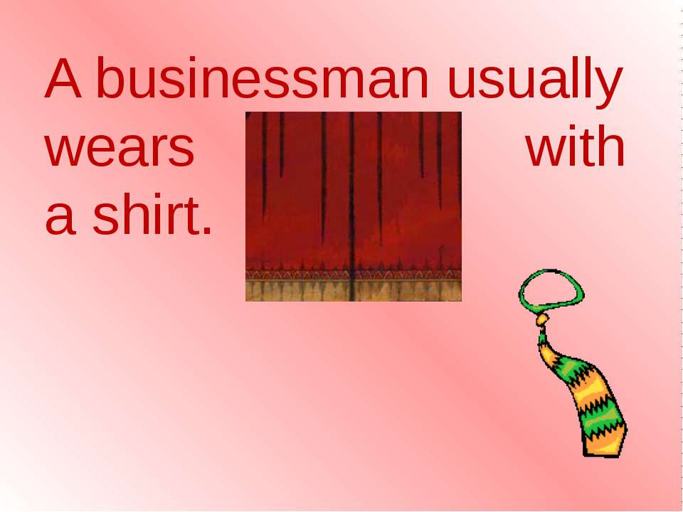 A businessman usually wears a tie with a shirt.
