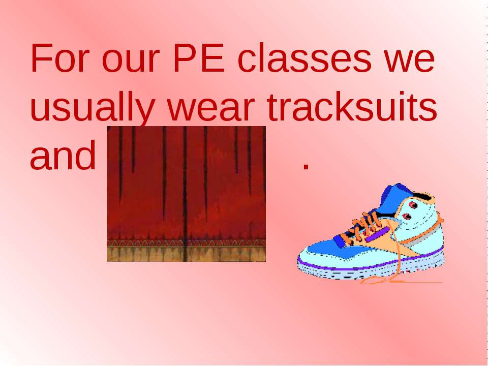 For our PE classes we usually wear tracksuits and trainers .