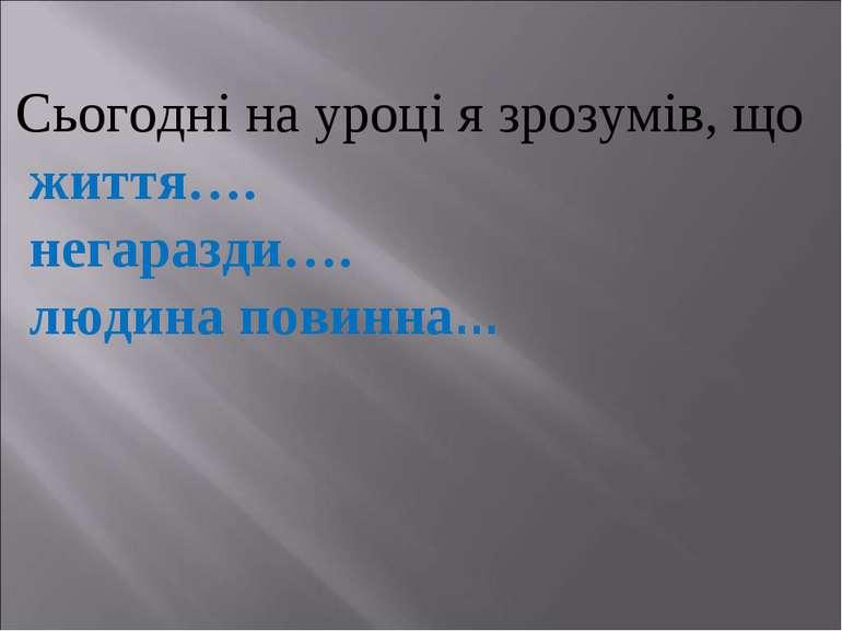 Сьогодні на уроці я зрозумів, що життя…. негаразди…. людина повинна…