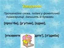 Завдання: Прочитайте слова, подані у фонетичній транскрипції. Запишіть їх бук...