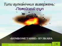 Типи вулканічних вивержень: Пелейский тип «БОМБОМЕТАНИЕ» ВУЛКАНА http://www.i...