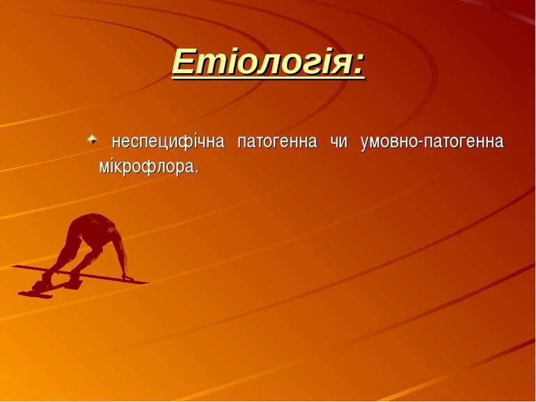 Етіологія: неспецифічна патогенна чи умовно-патогенна мікрофлора.