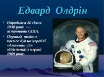 Едвард Олдрін Народився 20 січня 1930 року — астронавт США. Перший політ в ко...
