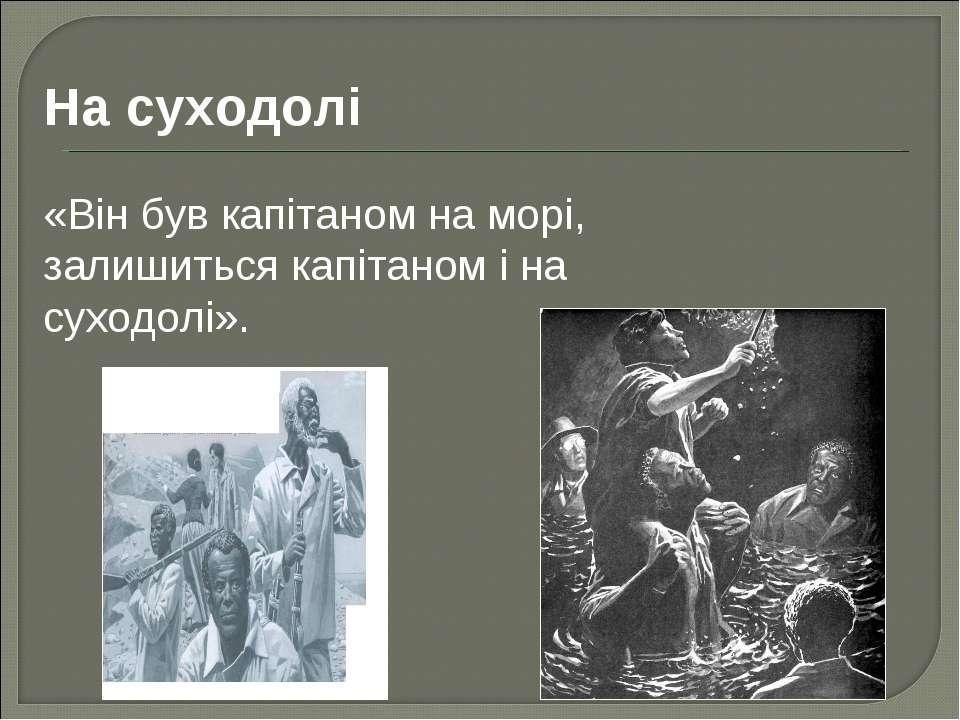 На суходолі «Він був капітаном на морі, залишиться капітаном і на суходолі».