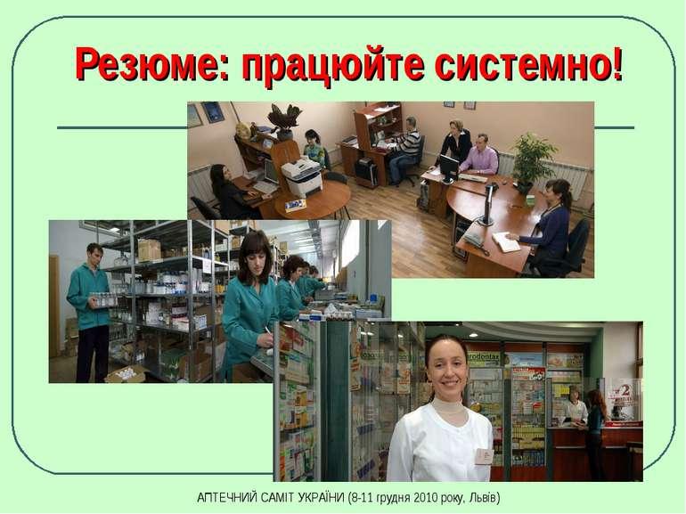 Резюме: працюйте системно! АПТЕЧНИЙ САМІТ УКРАЇНИ (8-11 грудня 2010 року, Льв...