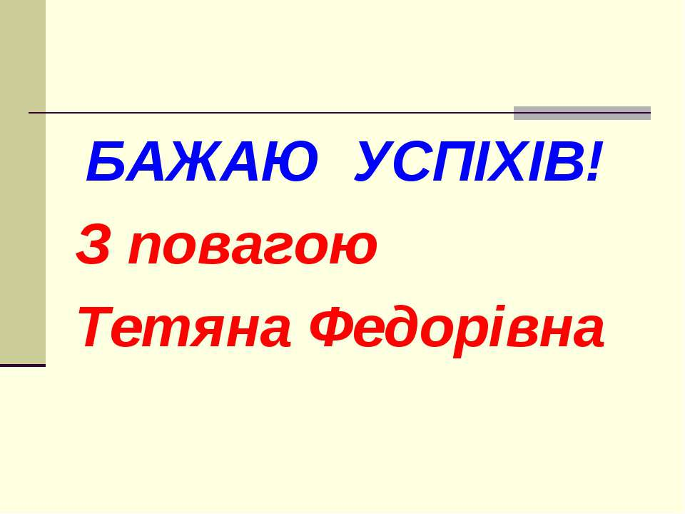 БАЖАЮ УСПІХІВ! З повагою Тетяна Федорівна