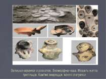 Залишки кераміки з розкопок. Зооморфна чаша. Модель житла трипільців. Кам'яні...