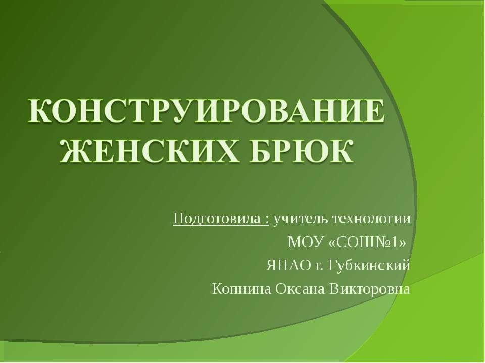 Подготовила : учитель технологии МОУ «СОШ№1» ЯНАО г. Губкинский Копнина Оксан...