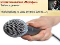 Інтерактивна вправа «Мікрофон» Закінчити речення: «Найцікавішим на уроці для ...