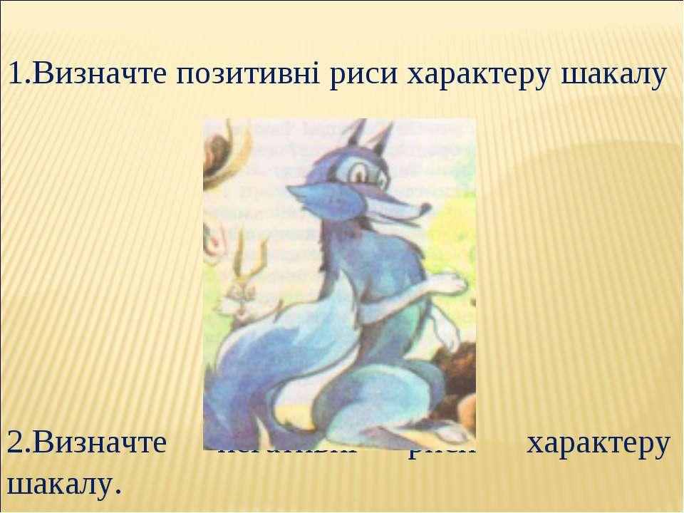 1.Визначте позитивні риси характеру шакалу 2.Визначте негативні риси характер...
