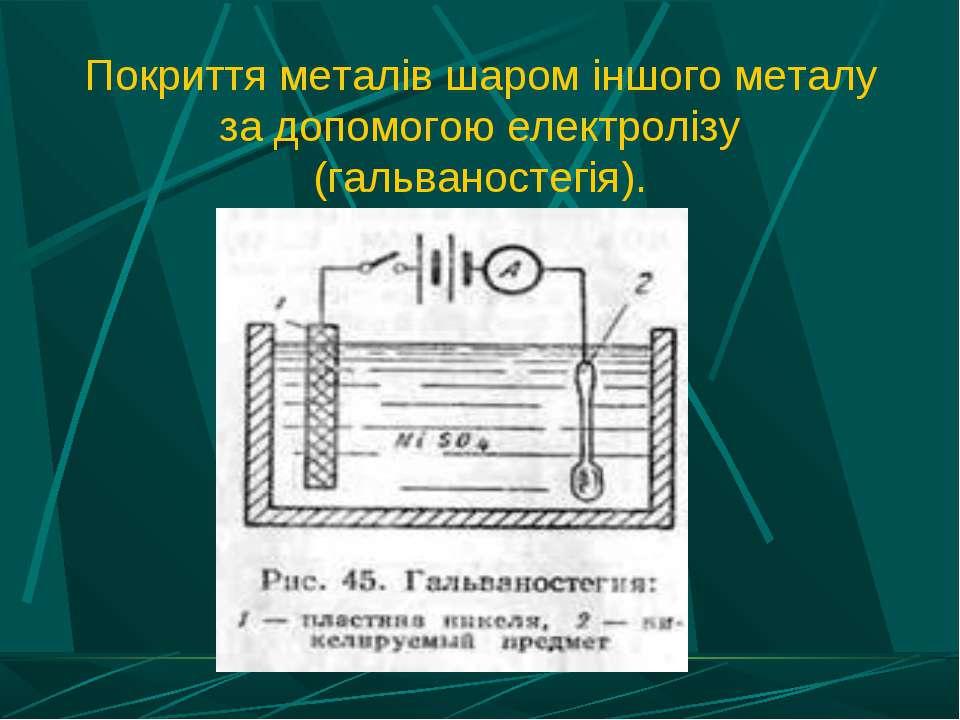 Покриття металів шаром іншого металу за допомогою електролізу (гальваностегія).