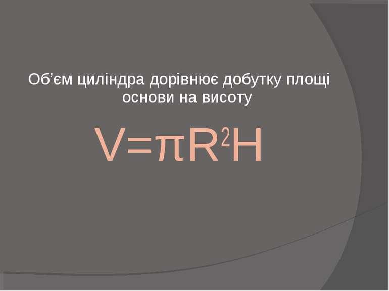 Об'єм циліндра дорівнює добутку площі основи на висоту V=πR2H