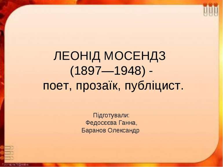 ЛЕОНІД МОСЕНДЗ (1897—1948) - поет, прозаїк, публіцист. Підготували: Федосєєва...