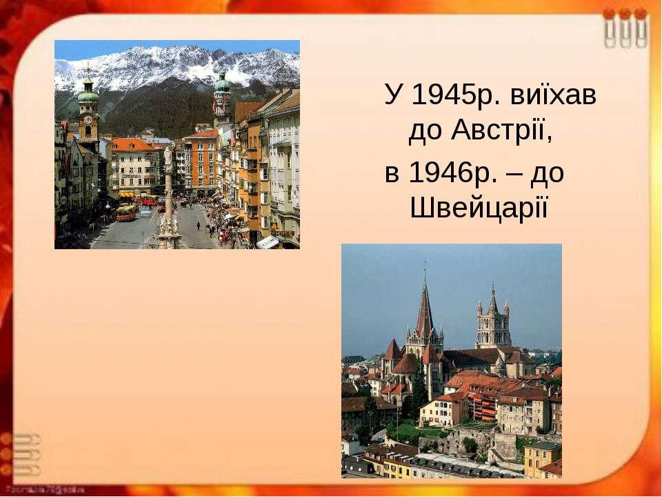 У 1945р. виїхав до Австрії, в 1946р. – до Швейцарії