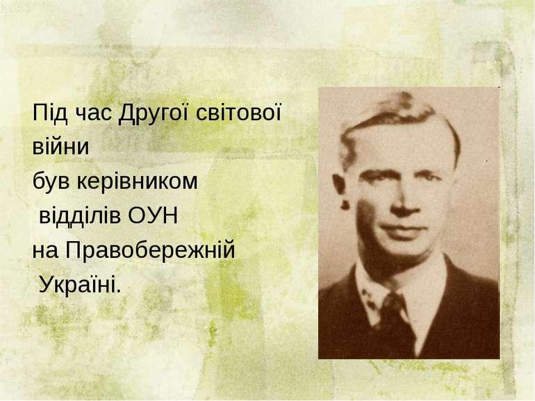 Під час Другої світової війни був керівником відділів ОУН на Правобережній Ук...