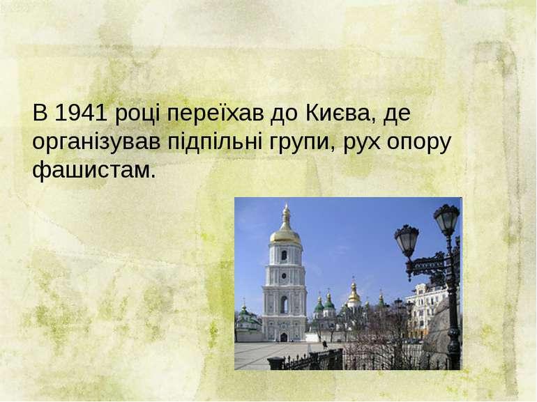 В 1941 році переїхав до Києва, де організував підпільні групи, рух опору фаши...