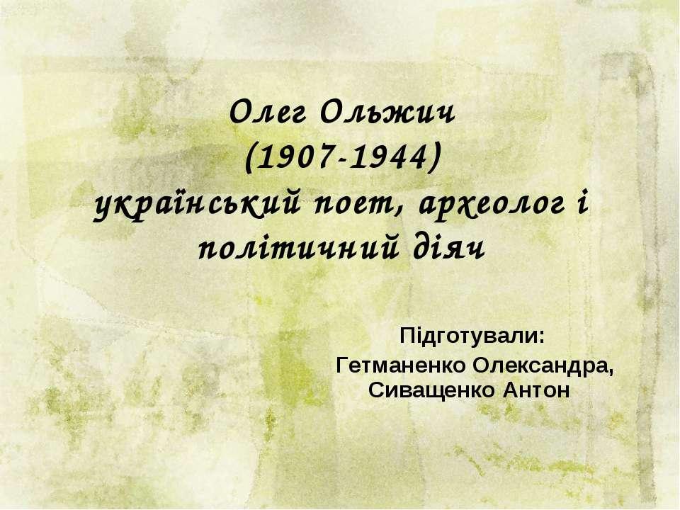 Олег Ольжич (1907-1944) український поет, археолог і політичний діяч Підготув...