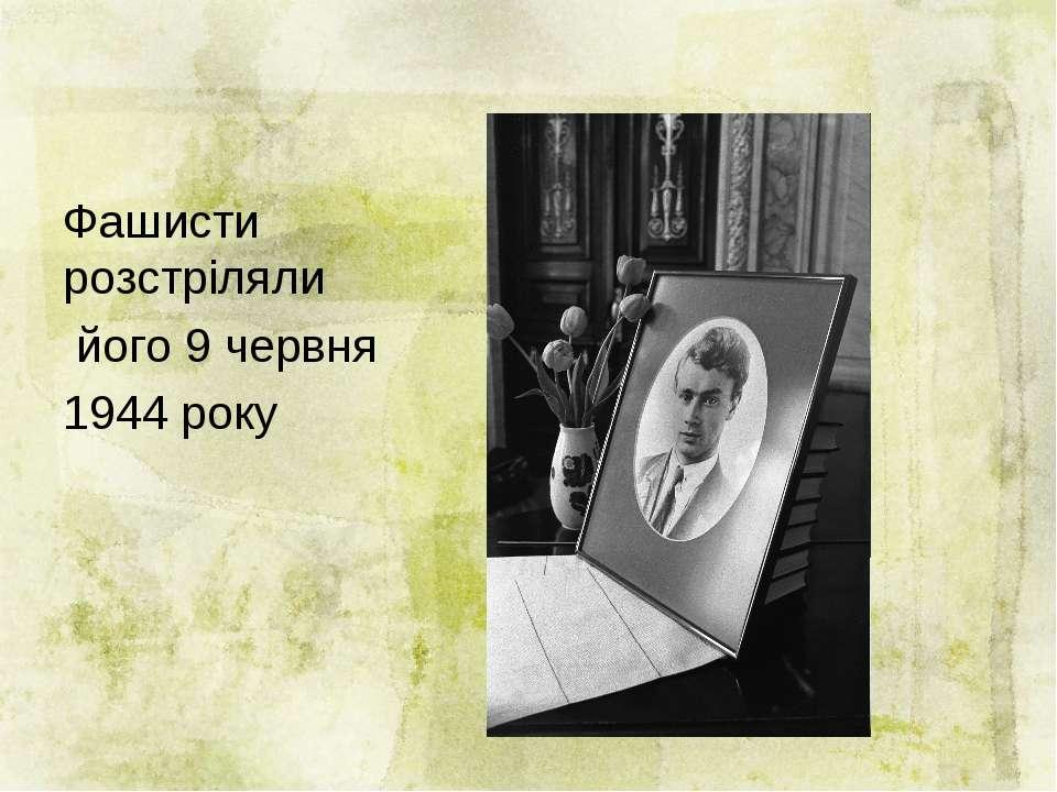 Фашисти розстріляли його 9 червня 1944 року