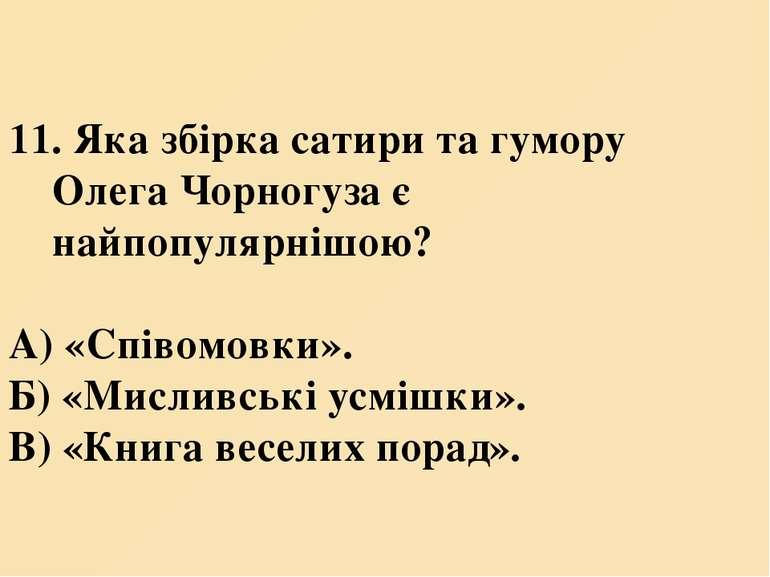 11. Яка збірка сатири та гумору Олега Чорногуза є найпопулярнішою? А) «Співом...
