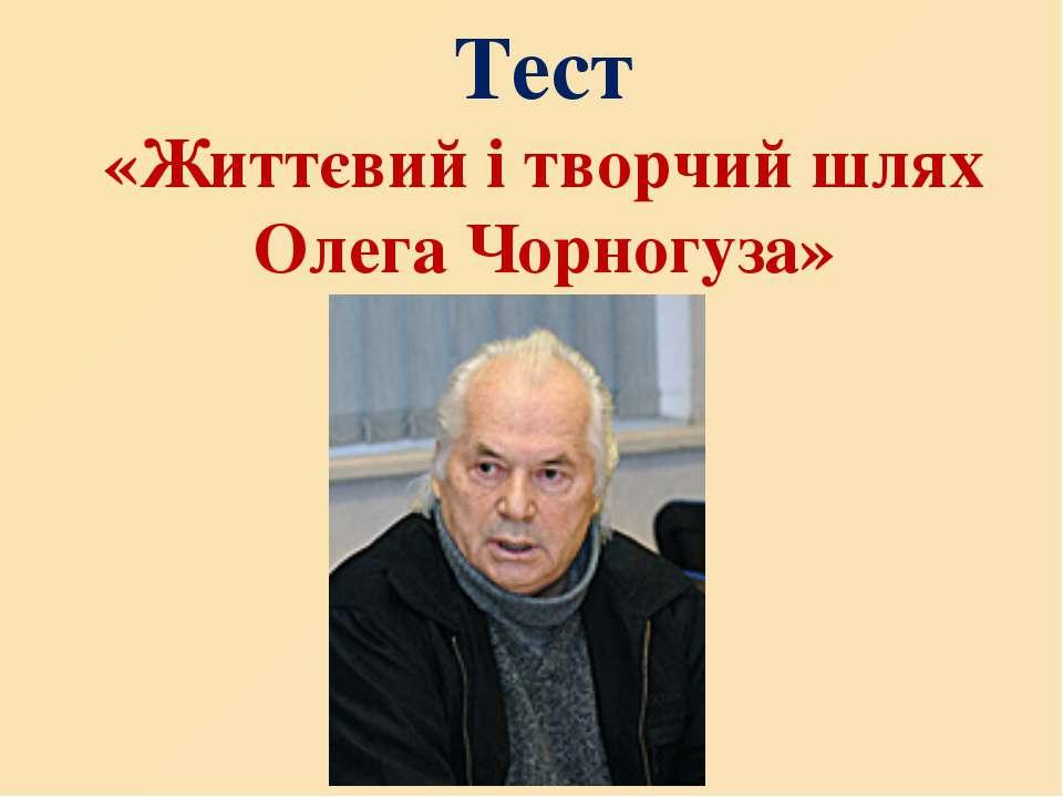 Тест «Життєвий і творчий шлях Олега Чорногуза»
