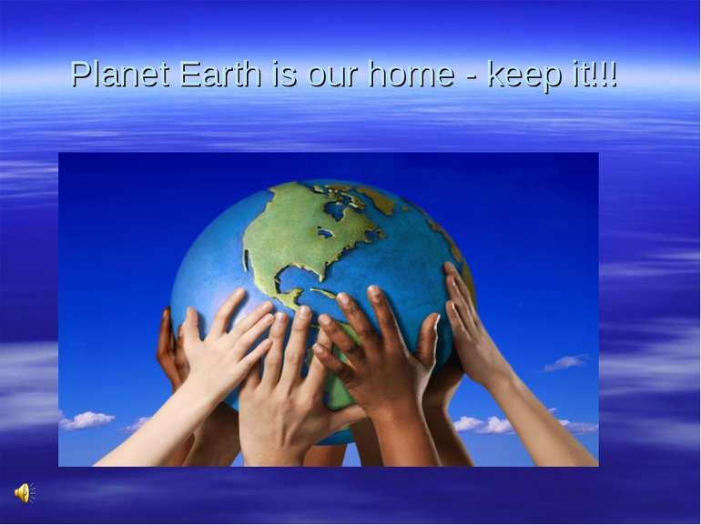 Planet Earth is our home - keep it!!!