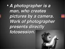 A photographer is a man, who creates pictures by a camera. Work of photograph...