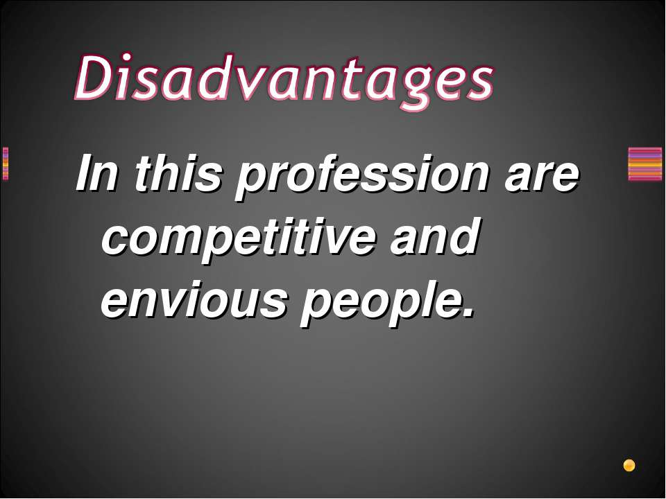 In this profession are competitive and envious people.