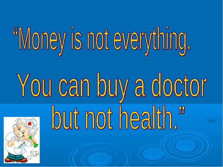 Money is not everything. you can buy a doctor but not health.