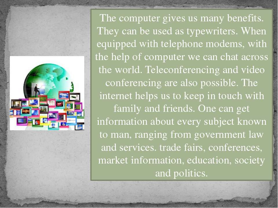 The computer gives us many benefits. They can be used as typewriters. When eq...