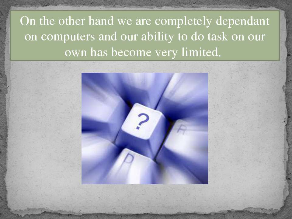 On the other hand we are completely dependant on computers and our ability to...