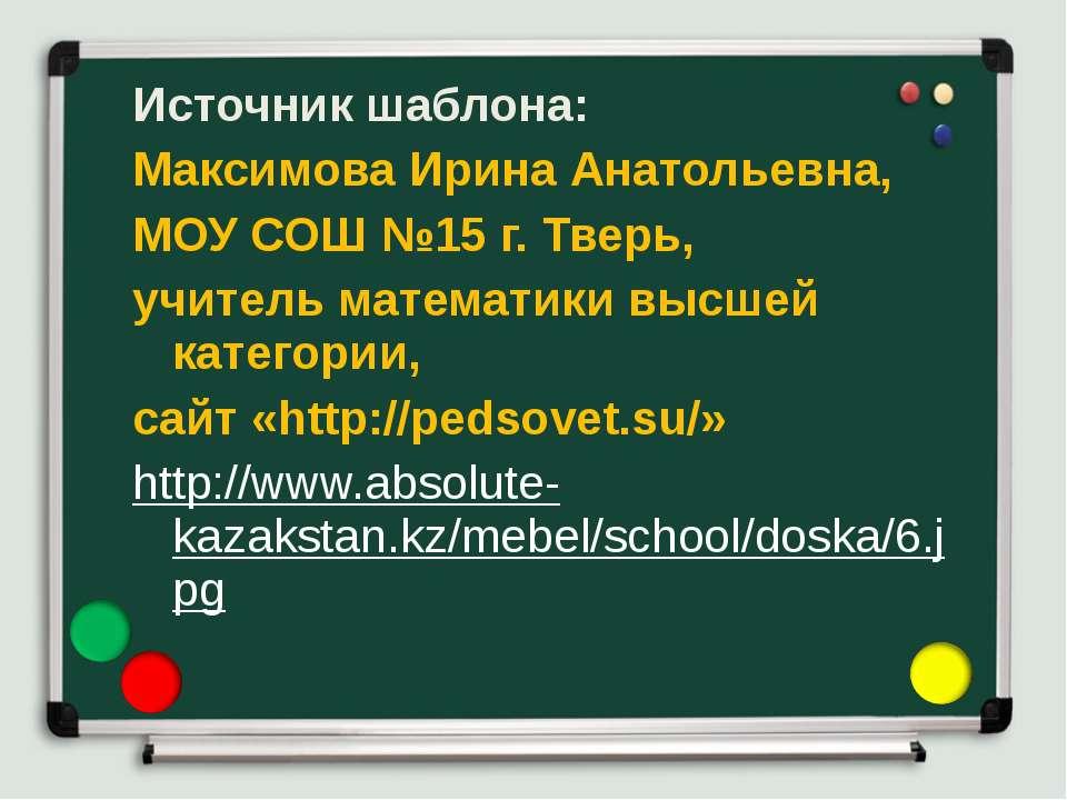 Источник шаблона: Максимова Ирина Анатольевна, МОУ СОШ №15 г. Тверь, учитель ...