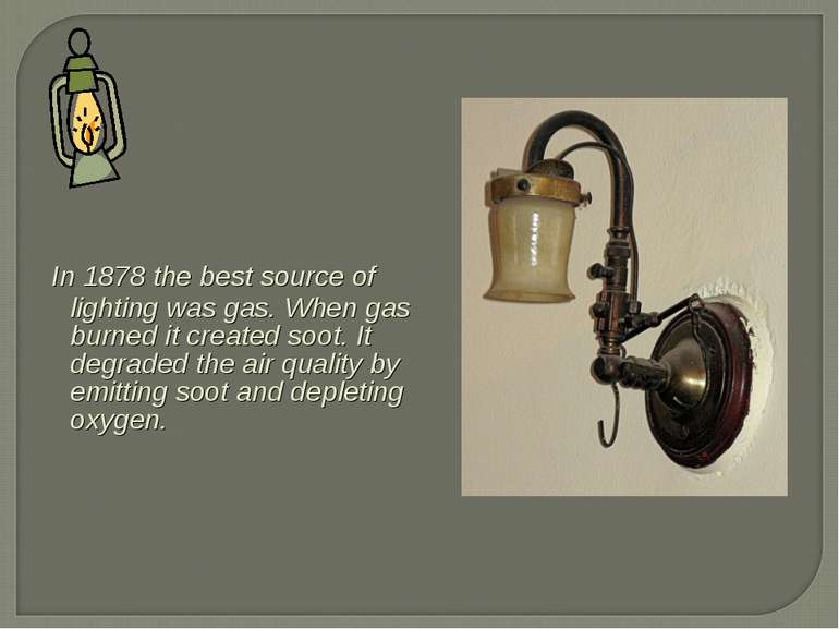 In 1878 the best source of lighting was gas. When gas burned it created soot....