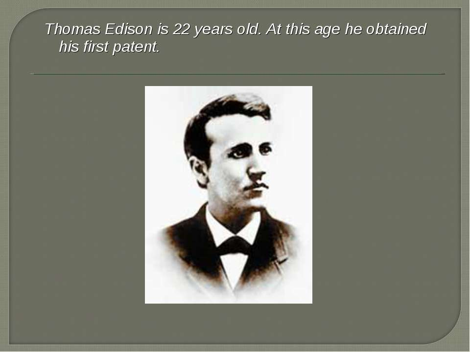 Thomas Edison is 22 years old. At this age he obtained his first patent.