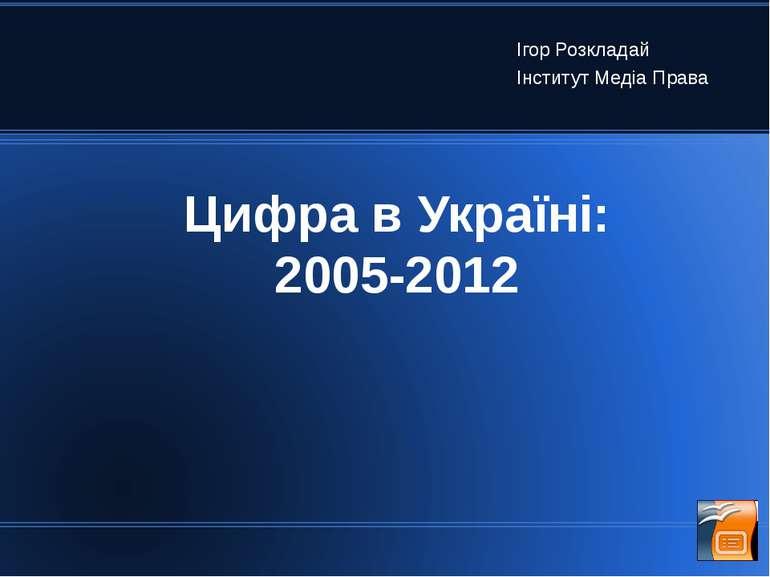 Цифра в Україні: 2005-2012 Ігор Розкладай Інститут Медіа Права