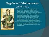 Торрічеллі Еванджеліста (1608–1647) Італійський фізик і математик у математиц...