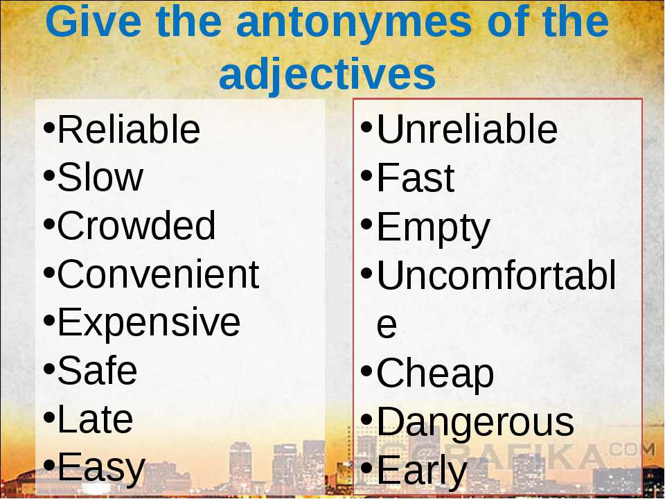 Give the antonymes of the adjectives Reliable Slow Crowded Convenient Expensi...