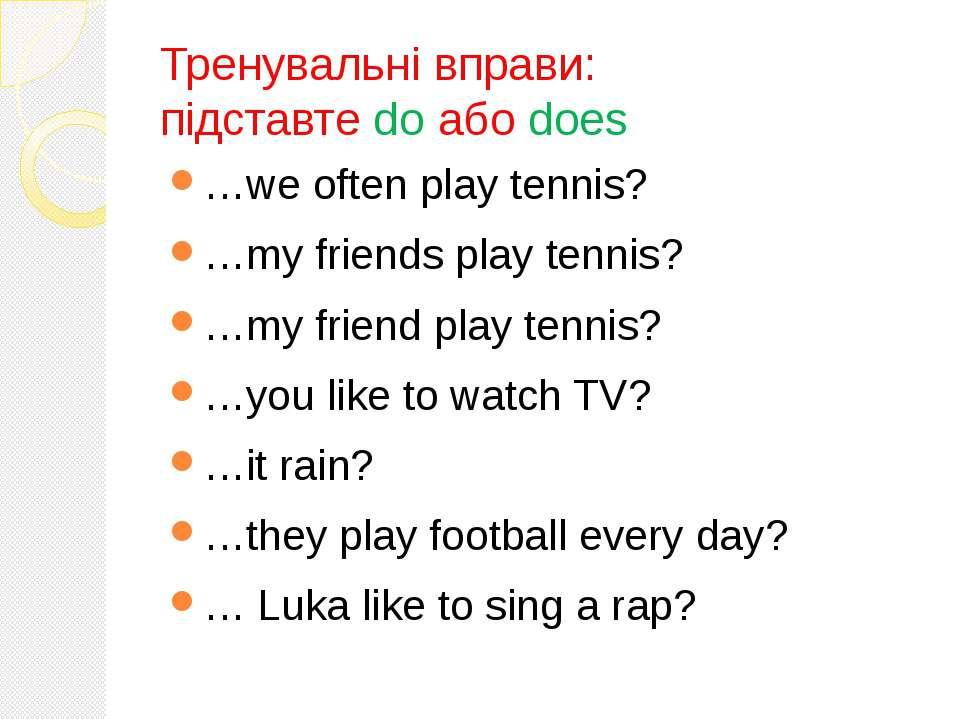 Тренувальні вправи: підставте do або does …we often play tennis? …my friends ...