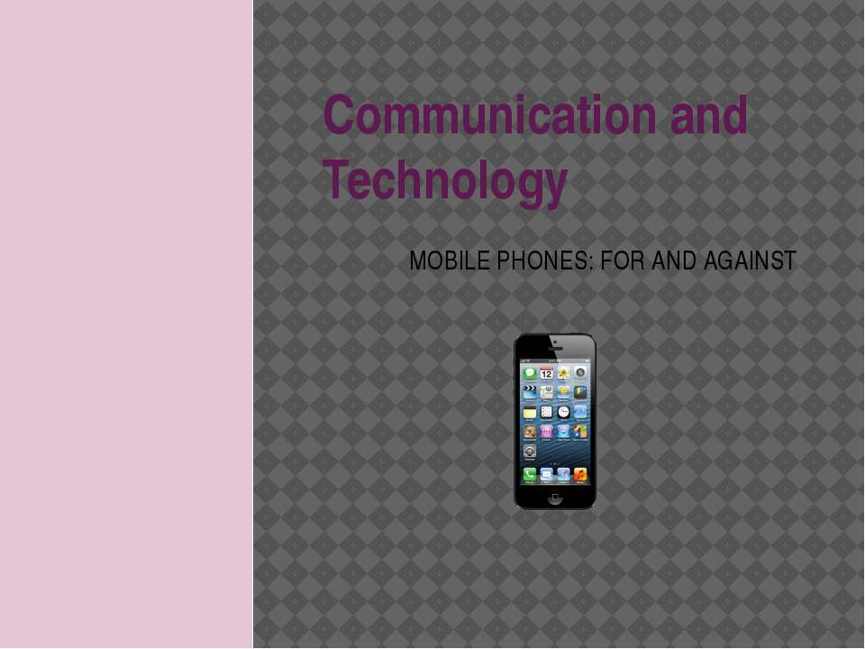 Communication and Technology MOBILE PHONES: FOR AND AGAINST