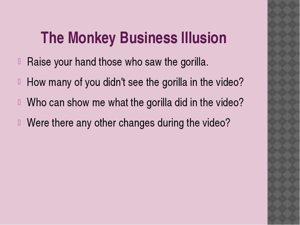 The Monkey Business Illusion Raise your hand those who saw the gorilla. How m...