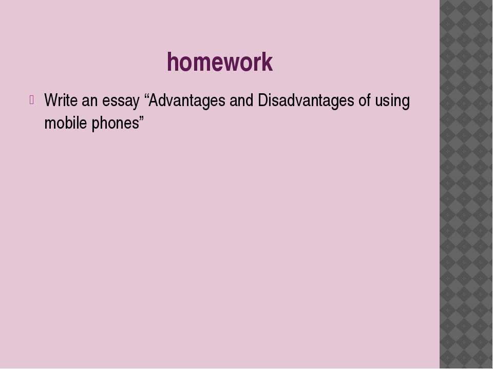 """homework Write an essay """"Advantages and Disadvantages of using mobile phones"""""""