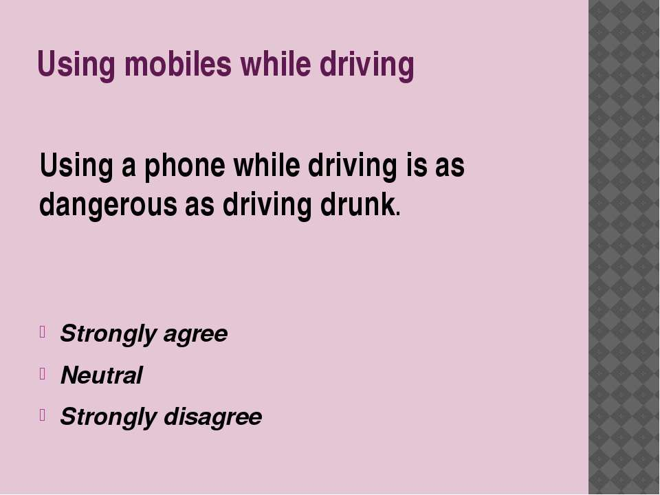 Using mobiles while driving Using a phone while driving is as dangerous as dr...