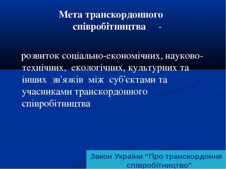 Мета транскордонного співробітництва - розвиток соціально-економічних, науков...